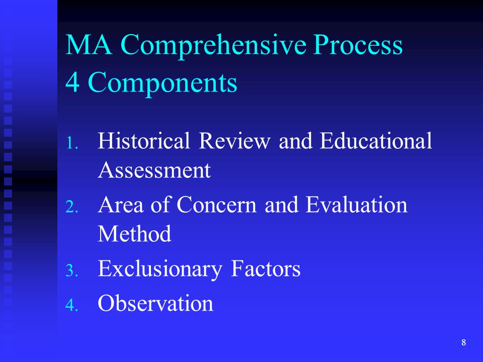 8 MA Comprehensive Process 4 Components 1. Historical Review and Educational Assessment 2. Area of Concern and Evaluation Method 3. Exclusionary Facto