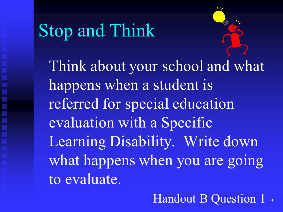 9 Stop and Think Think about your school and what happens when a student is referred for special education evaluation with a Specific Learning Disabil