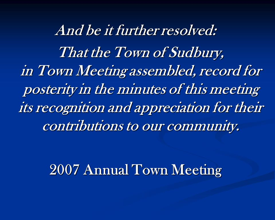 And be it further resolved: That the Town of Sudbury, in Town Meeting assembled, record for posterity in the minutes of this meeting its recognition and appreciation for their contributions to our community.