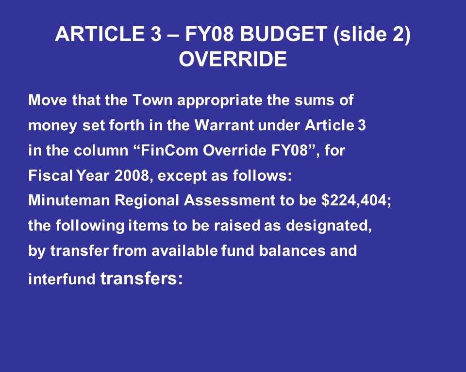 ARTICLE 3 – FY08 BUDGET (slide 2) OVERRIDE Move that the Town appropriate the sums of money set forth in the Warrant under Article 3 in the column FinCom Override FY08 , for Fiscal Year 2008, except as follows: Minuteman Regional Assessment to be $224,404; the following items to be raised as designated, by transfer from available fund balances and interfund transfers: