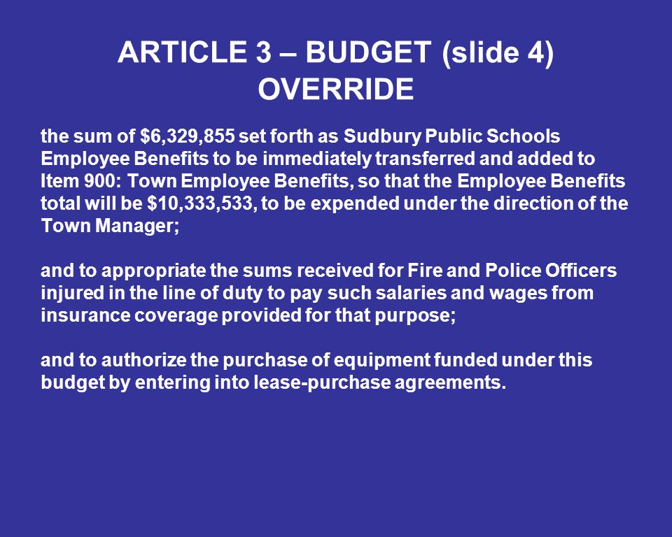 ARTICLE 3 – BUDGET (slide 4) OVERRIDE the sum of $6,329,855 set forth as Sudbury Public Schools Employee Benefits to be immediately transferred and added to Item 900: Town Employee Benefits, so that the Employee Benefits total will be $10,333,533, to be expended under the direction of the Town Manager; and to appropriate the sums received for Fire and Police Officers injured in the line of duty to pay such salaries and wages from insurance coverage provided for that purpose; and to authorize the purchase of equipment funded under this budget by entering into lease-purchase agreements.