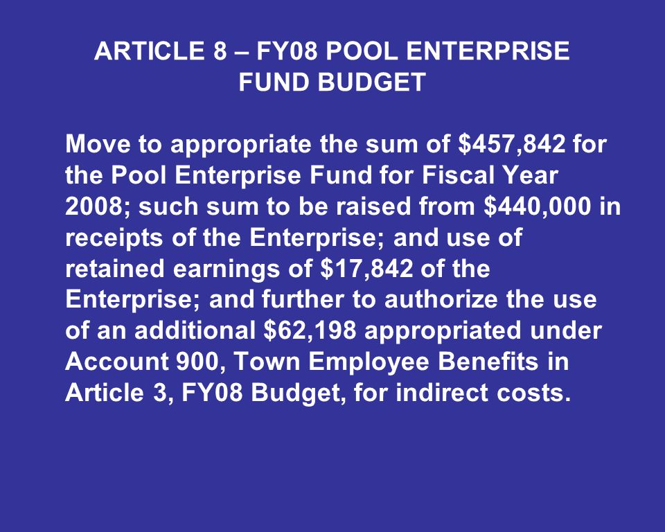 ARTICLE 8 – FY08 POOL ENTERPRISE FUND BUDGET Move to appropriate the sum of $457,842 for the Pool Enterprise Fund for Fiscal Year 2008; such sum to be raised from $440,000 in receipts of the Enterprise; and use of retained earnings of $17,842 of the Enterprise; and further to authorize the use of an additional $62,198 appropriated under Account 900, Town Employee Benefits in Article 3, FY08 Budget, for indirect costs.