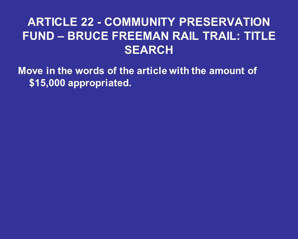 ARTICLE 22 - COMMUNITY PRESERVATION FUND – BRUCE FREEMAN RAIL TRAIL: TITLE SEARCH Move in the words of the article with the amount of $15,000 appropriated.