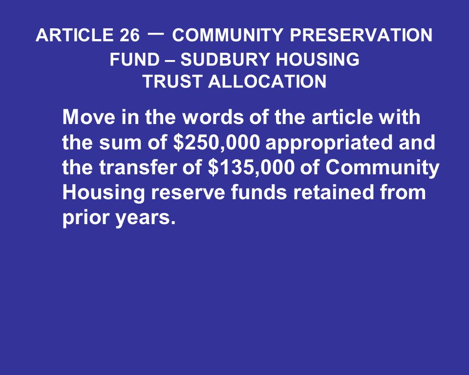 ARTICLE 26 – COMMUNITY PRESERVATION FUND – SUDBURY HOUSING TRUST ALLOCATION Move in the words of the article with the sum of $250,000 appropriated and the transfer of $135,000 of Community Housing reserve funds retained from prior years.