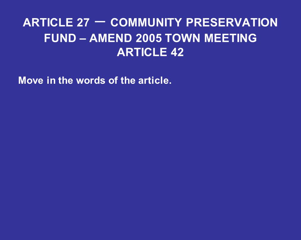 ARTICLE 27 – COMMUNITY PRESERVATION FUND – AMEND 2005 TOWN MEETING ARTICLE 42 Move in the words of the article.