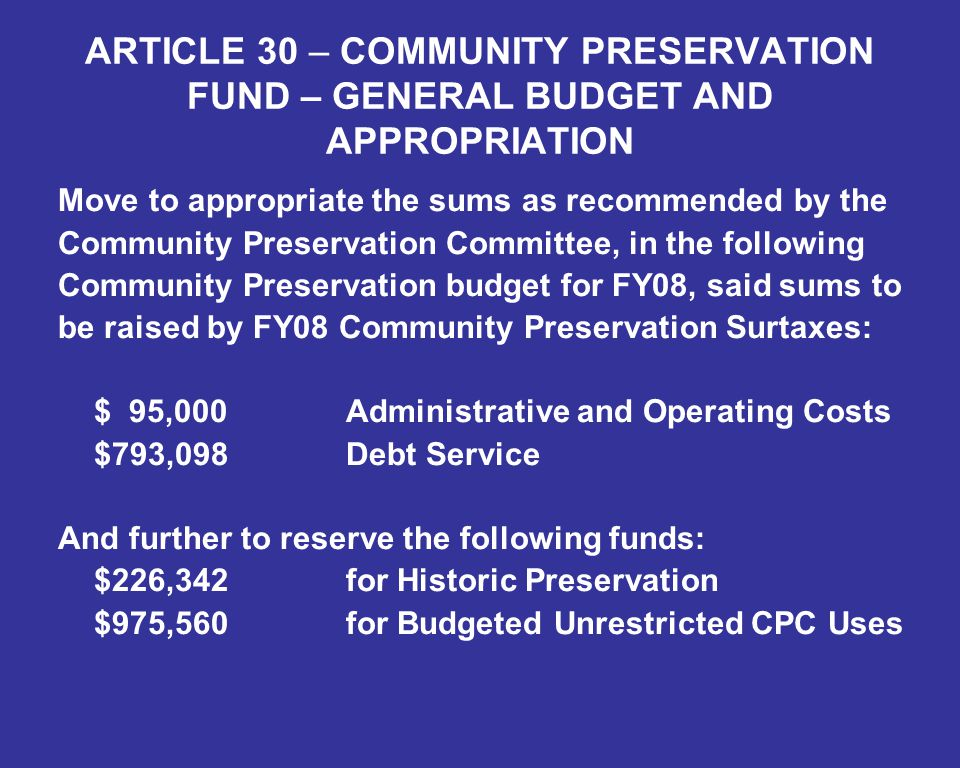 ARTICLE 30 – COMMUNITY PRESERVATION FUND – GENERAL BUDGET AND APPROPRIATION Move to appropriate the sums as recommended by the Community Preservation Committee, in the following Community Preservation budget for FY08, said sums to be raised by FY08 Community Preservation Surtaxes: $ 95,000Administrative and Operating Costs $793,098Debt Service And further to reserve the following funds: $226,342for Historic Preservation $975,560for Budgeted Unrestricted CPC Uses