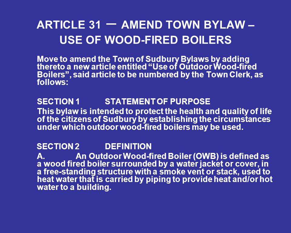 ARTICLE 31 – AMEND TOWN BYLAW – USE OF WOOD-FIRED BOILERS Move to amend the Town of Sudbury Bylaws by adding thereto a new article entitled Use of Outdoor Wood-fired Boilers , said article to be numbered by the Town Clerk, as follows: SECTION 1 STATEMENT OF PURPOSE This bylaw is intended to protect the health and quality of life of the citizens of Sudbury by establishing the circumstances under which outdoor wood-fired boilers may be used.