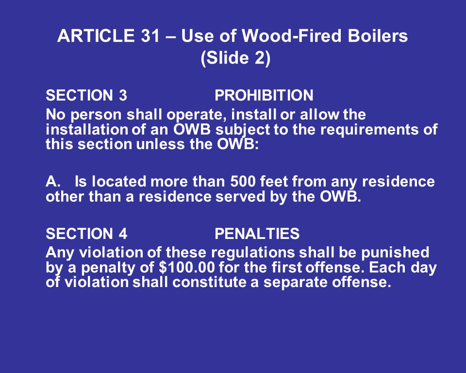 ARTICLE 31 – Use of Wood-Fired Boilers (Slide 2) SECTION 3PROHIBITION No person shall operate, install or allow the installation of an OWB subject to the requirements of this section unless the OWB: A.Is located more than 500 feet from any residence other than a residence served by the OWB.