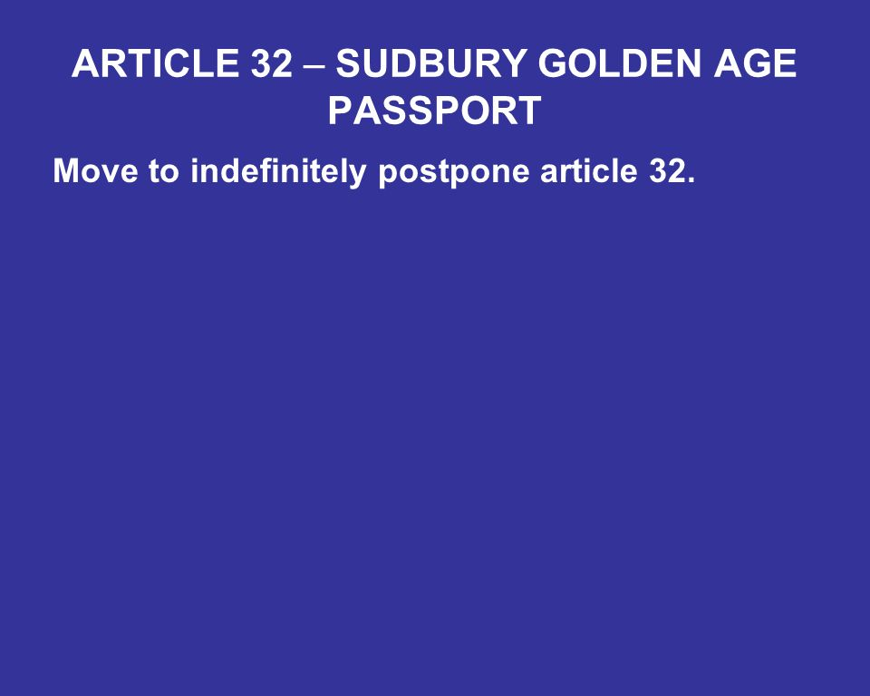 ARTICLE 32 – SUDBURY GOLDEN AGE PASSPORT Move to indefinitely postpone article 32.