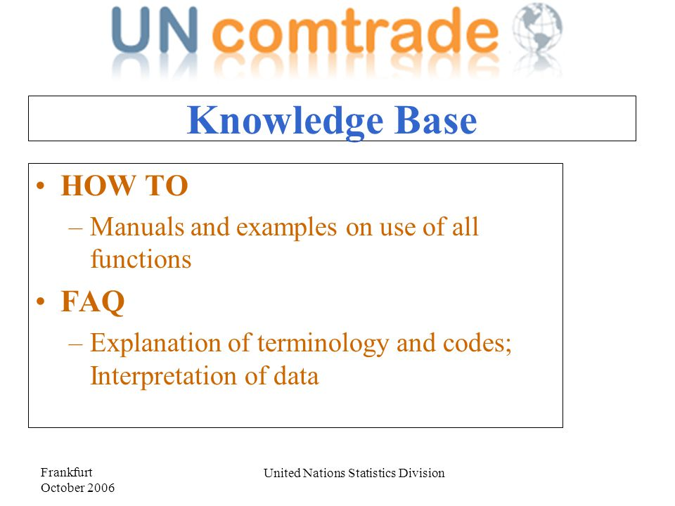 Frankfurt October 2006 United Nations Statistics Division Knowledge Base HOW TO –Manuals and examples on use of all functions FAQ –Explanation of terminology and codes; Interpretation of data