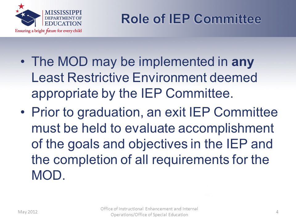 The MOD may be implemented in any Least Restrictive Environment deemed appropriate by the IEP Committee. Prior to graduation, an exit IEP Committee mu