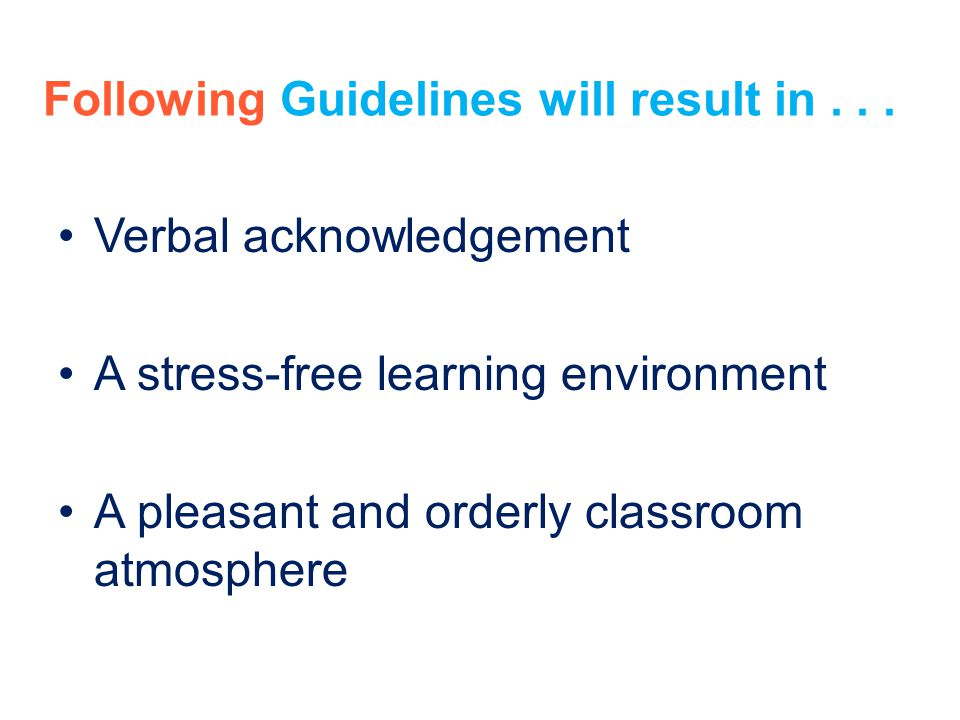 Following Guidelines will result in... Verbal acknowledgement A stress-free learning environment A pleasant and orderly classroom atmosphere