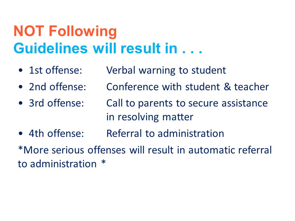 NOT Following Guidelines will result in... 1st offense:Verbal warning to student 2nd offense:Conference with student & teacher 3rd offense:Call to par