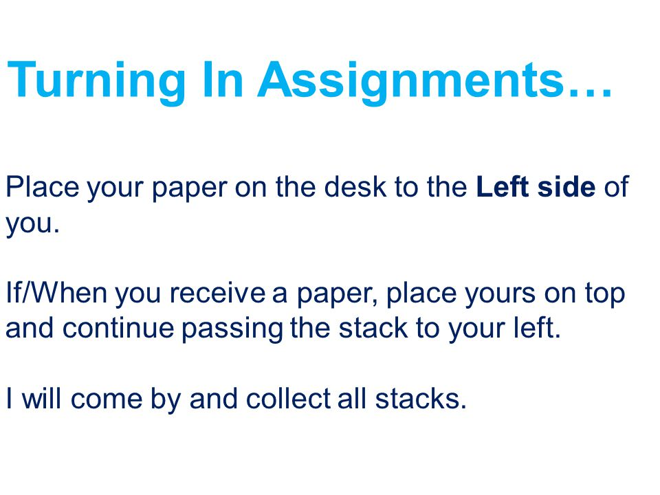 Turning In Assignments… Place your paper on the desk to the Left side of you. If/When you receive a paper, place yours on top and continue passing the