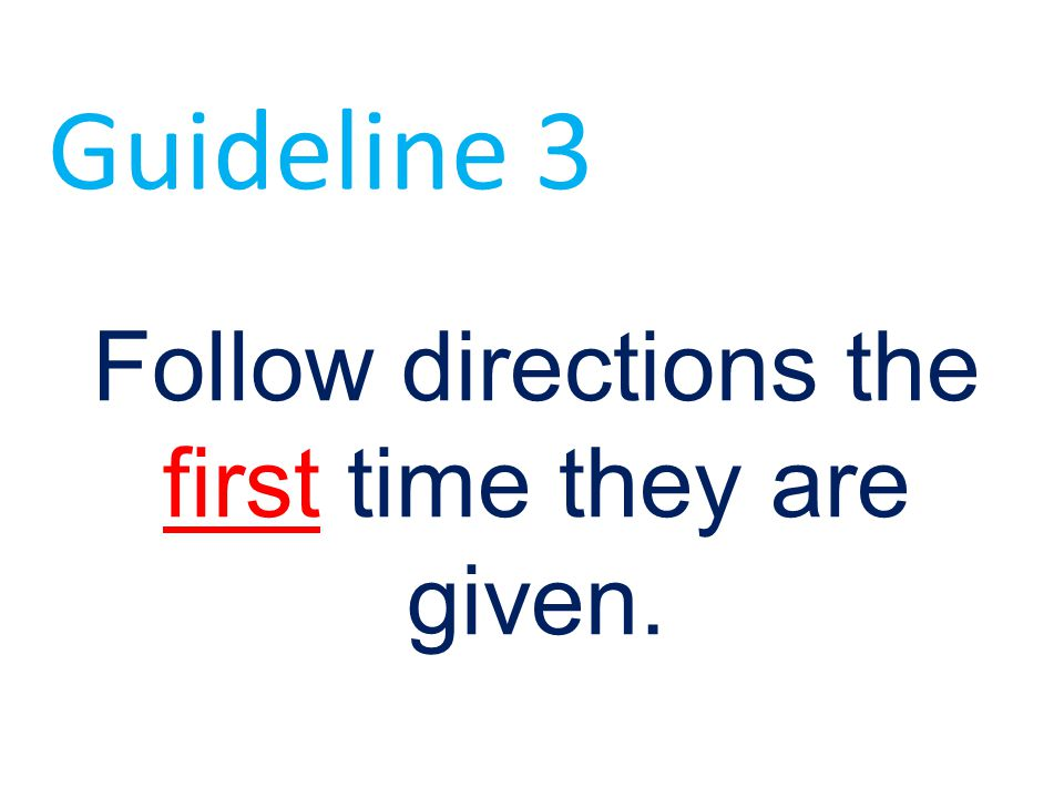 Follow directions the first time they are given. Guideline 3