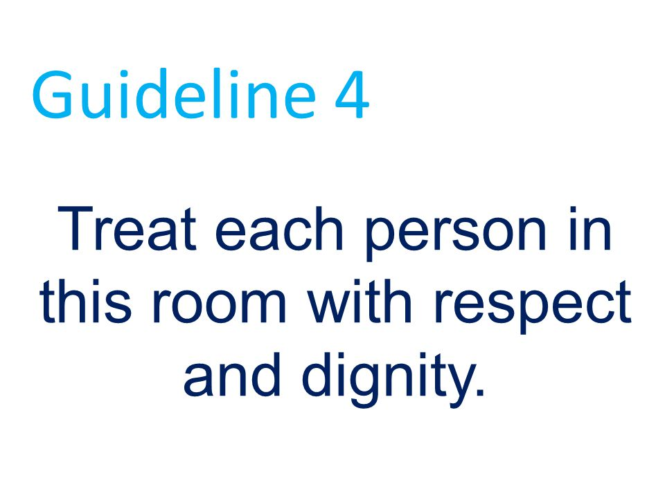 Treat each person in this room with respect and dignity. Guideline 4
