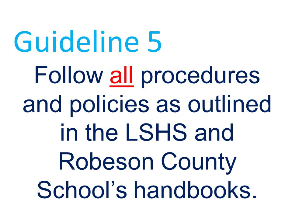 Follow all procedures and policies as outlined in the LSHS and Robeson County School's handbooks. Guideline 5