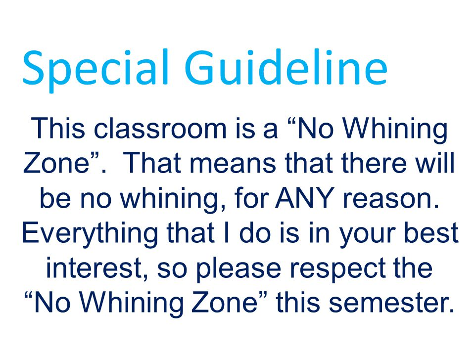 "This classroom is a ""No Whining Zone"". That means that there will be no whining, for ANY reason. Everything that I do is in your best interest, so ple"