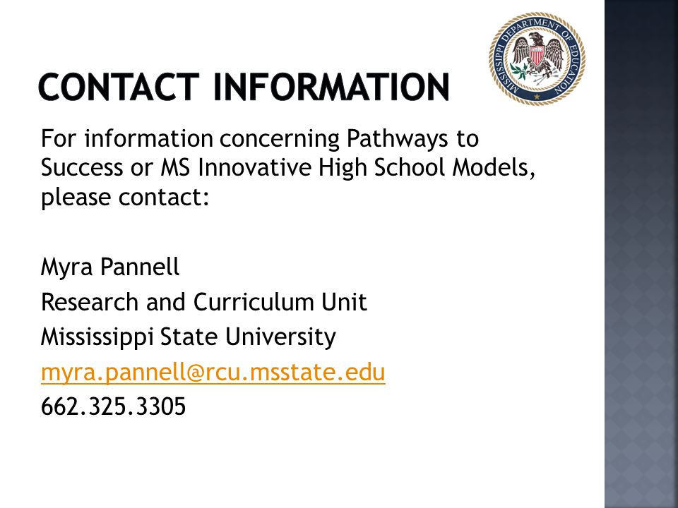 For information concerning Pathways to Success or MS Innovative High School Models, please contact: Myra Pannell Research and Curriculum Unit Mississippi State University myra.pannell@rcu.msstate.edu 662.325.3305