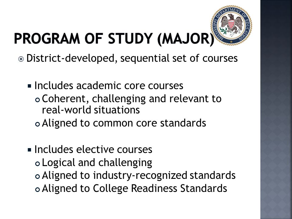  District-developed, sequential set of courses  Includes academic core courses Coherent, challenging and relevant to real-world situations Aligned to common core standards  Includes elective courses Logical and challenging Aligned to industry-recognized standards Aligned to College Readiness Standards