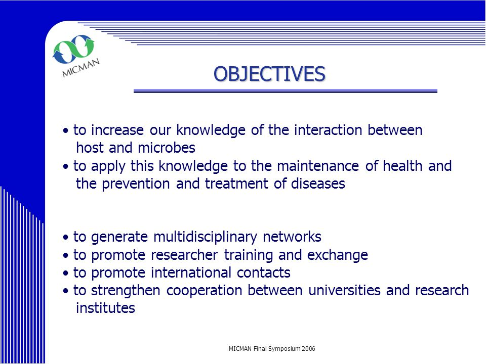 MICMAN Final Symposium 2006 OBJECTIVES to increase our knowledge of the interaction between host and microbes to apply this knowledge to the maintenance of health and the prevention and treatment of diseases to generate multidisciplinary networks to promote researcher training and exchange to promote international contacts to strengthen cooperation between universities and research institutes