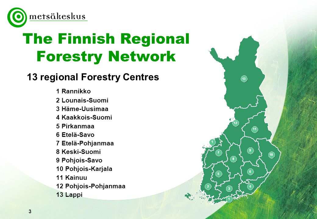 3 The Finnish Regional Forestry Network 13 regional Forestry Centres 1 Rannikko 2 Lounais-Suomi 3 Häme-Uusimaa 4 Kaakkois-Suomi 5 Pirkanmaa 6 Etelä-Savo 7 Etelä-Pohjanmaa 8 Keski-Suomi 9 Pohjois-Savo 10 Pohjois-Karjala 11 Kainuu 12 Pohjois-Pohjanmaa 13 Lappi