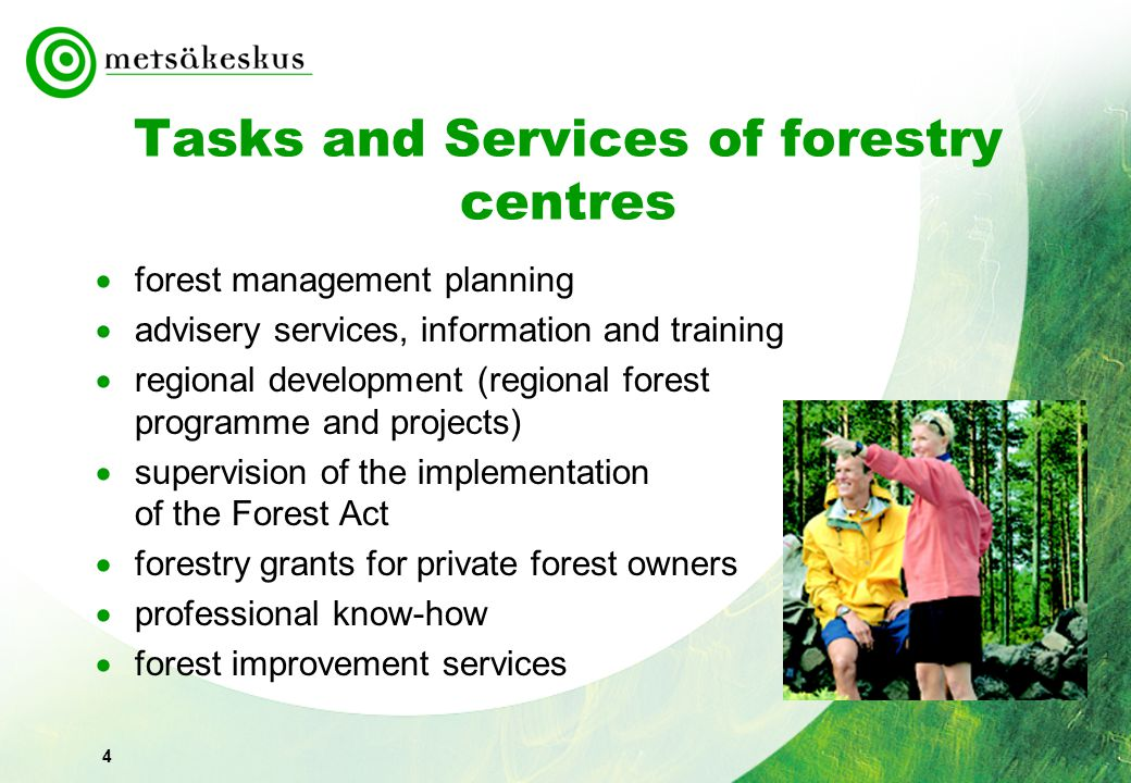 4 Tasks and Services of forestry centres  forest management planning  advisery services, information and training  regional development (regional forest programme and projects)  supervision of the implementation of the Forest Act  forestry grants for private forest owners  professional know-how  forest improvement services