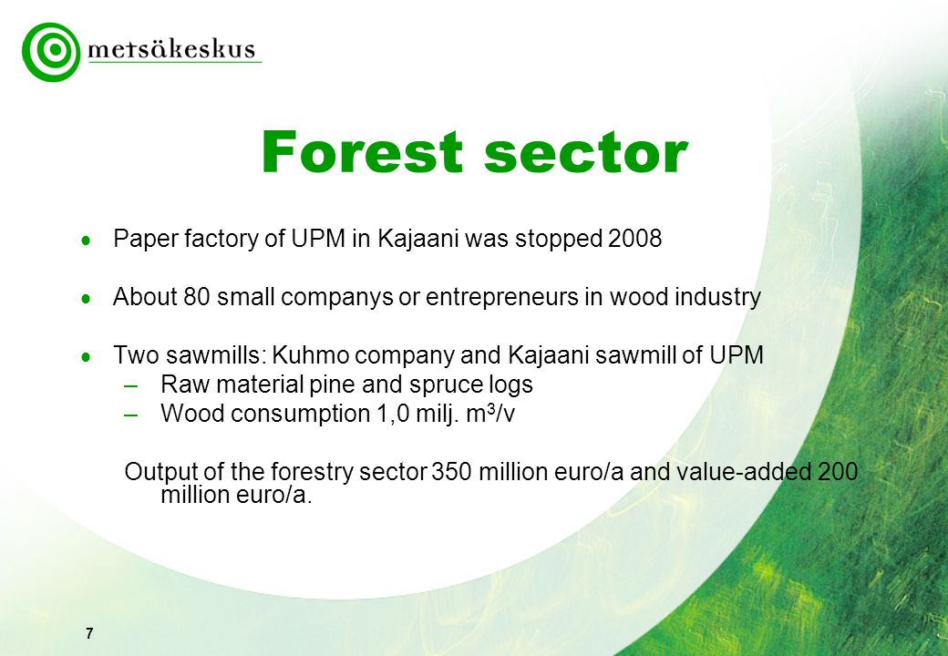 7 Forest sector  Paper factory of UPM in Kajaani was stopped 2008  About 80 small companys or entrepreneurs in wood industry  Two sawmills: Kuhmo c