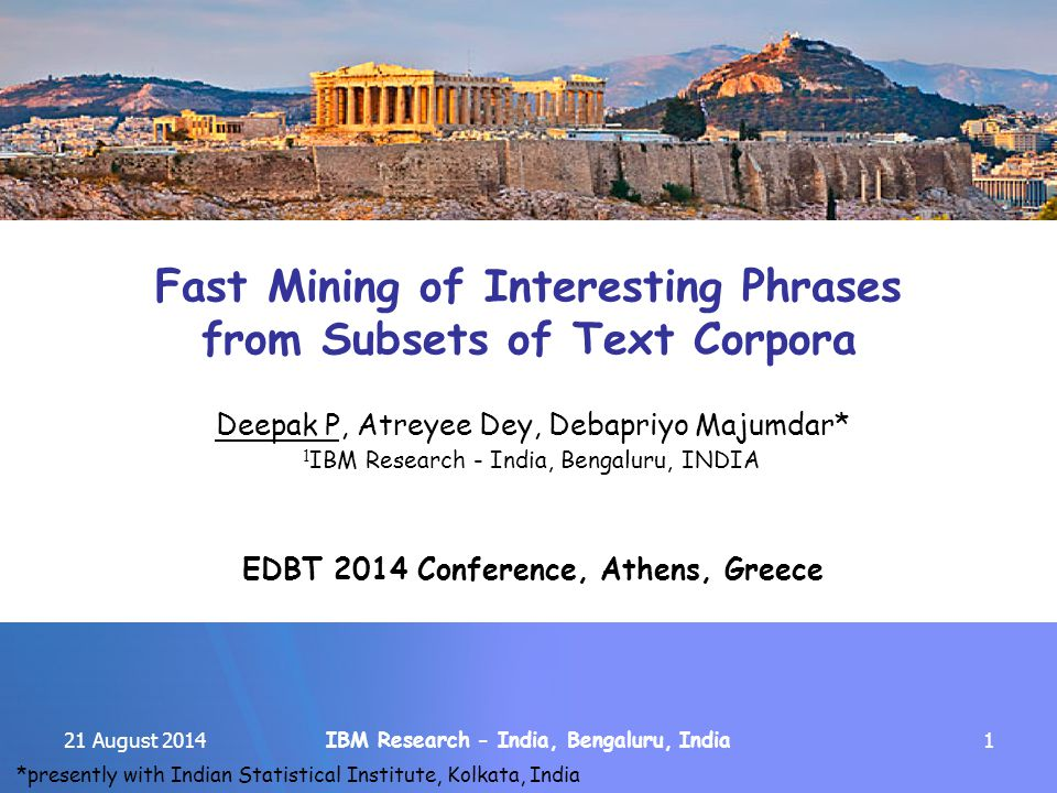 IBM Research - India, Bengaluru, India 21 August 20141 Fast Mining of Interesting Phrases from Subsets of Text Corpora Deepak P, Atreyee Dey, Debapriyo Majumdar* 1 IBM Research - India, Bengaluru, INDIA EDBT 2014 Conference, Athens, Greece *presently with Indian Statistical Institute, Kolkata, India