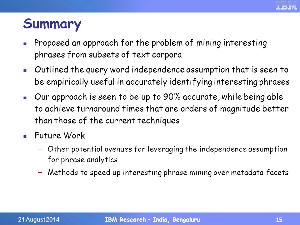 21 August 2014IBM Research – India, Bengaluru15 Summary Proposed an approach for the problem of mining interesting phrases from subsets of text corpora Outlined the query word independence assumption that is seen to be empirically useful in accurately identifying interesting phrases Our approach is seen to be up to 90% accurate, while being able to achieve turnaround times that are orders of magnitude better than those of the current techniques Future Work – Other potential avenues for leveraging the independence assumption for phrase analytics – Methods to speed up interesting phrase mining over metadata facets