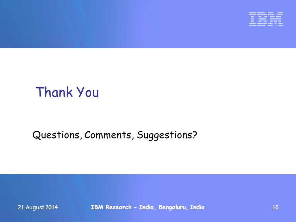 IBM Research - India, Bengaluru, India 21 August 201416 Thank You Questions, Comments, Suggestions