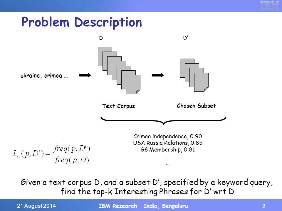 21 August 2014IBM Research – India, Bengaluru3 Earlier Approaches p1d12d13d30d9901 p9876d1d11d305d8100 Phrase Indexing, Simistis et al., VLDB 2008 O(|P|) Document Indexing, Bedathur et al., VLDB 2010 and Gao & Michel, EDBT 2012 d1p5p43p167p8970 d9998p23p49p305p9987 O(|D'|)
