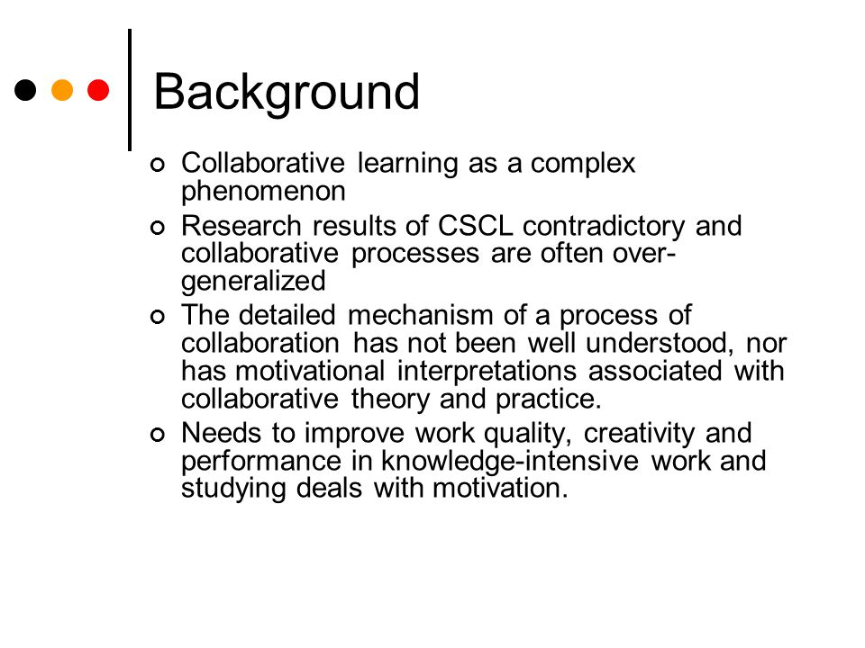 Background Collaborative learning as a complex phenomenon Research results of CSCL contradictory and collaborative processes are often over- generalized The detailed mechanism of a process of collaboration has not been well understood, nor has motivational interpretations associated with collaborative theory and practice.