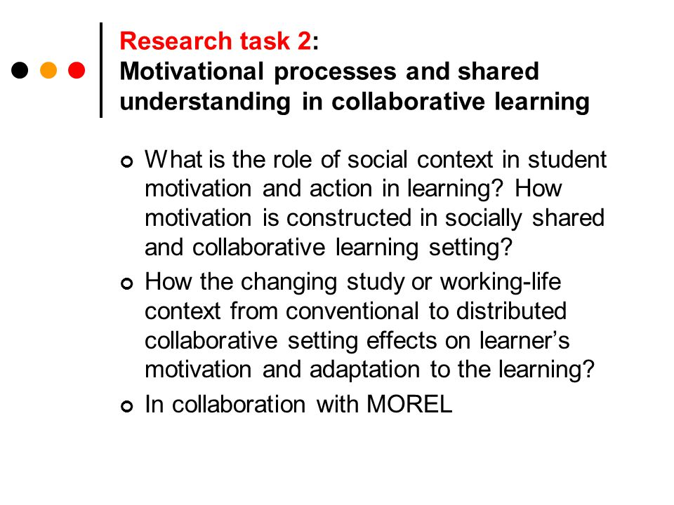 Research task 2: Motivational processes and shared understanding in collaborative learning What is the role of social context in student motivation and action in learning.