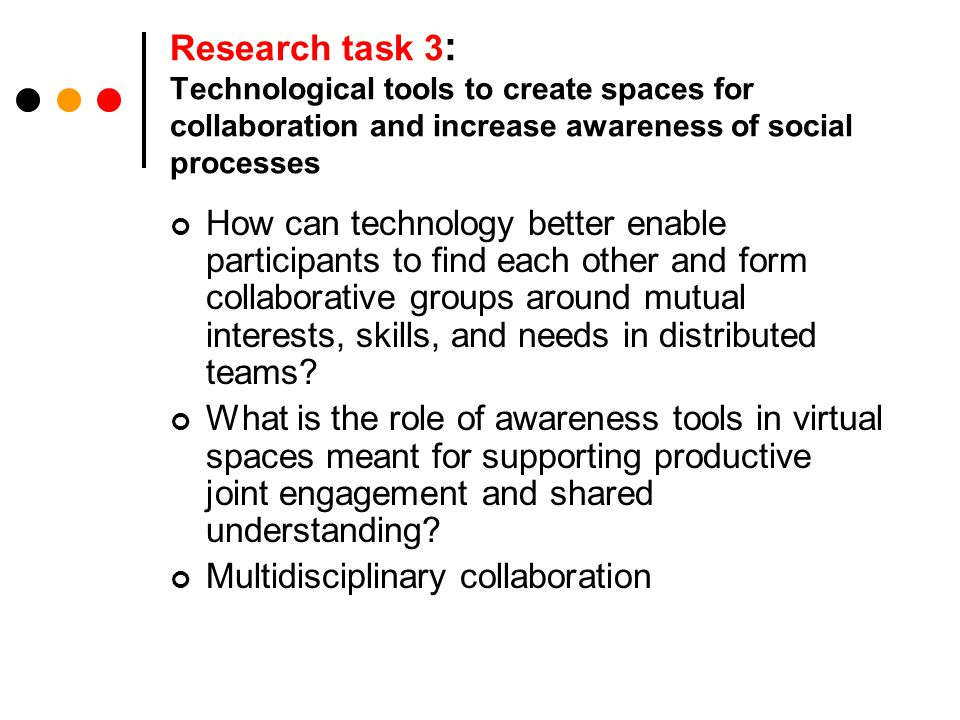Research task 3 : Technological tools to create spaces for collaboration and increase awareness of social processes How can technology better enable participants to find each other and form collaborative groups around mutual interests, skills, and needs in distributed teams.