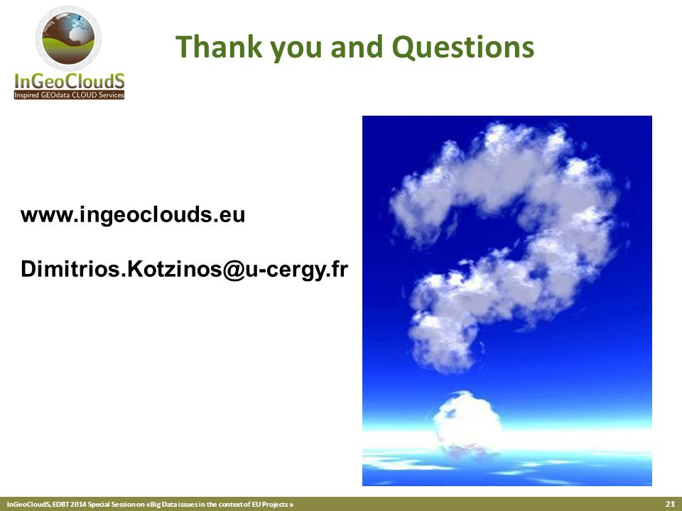 InGeoCloudS, EDBT 2014 Special Session on «Big Data issues in the context of EU Projects » 21 Thank you and Questions www.ingeoclouds.eu Dimitrios.Kotzinos@u-cergy.fr