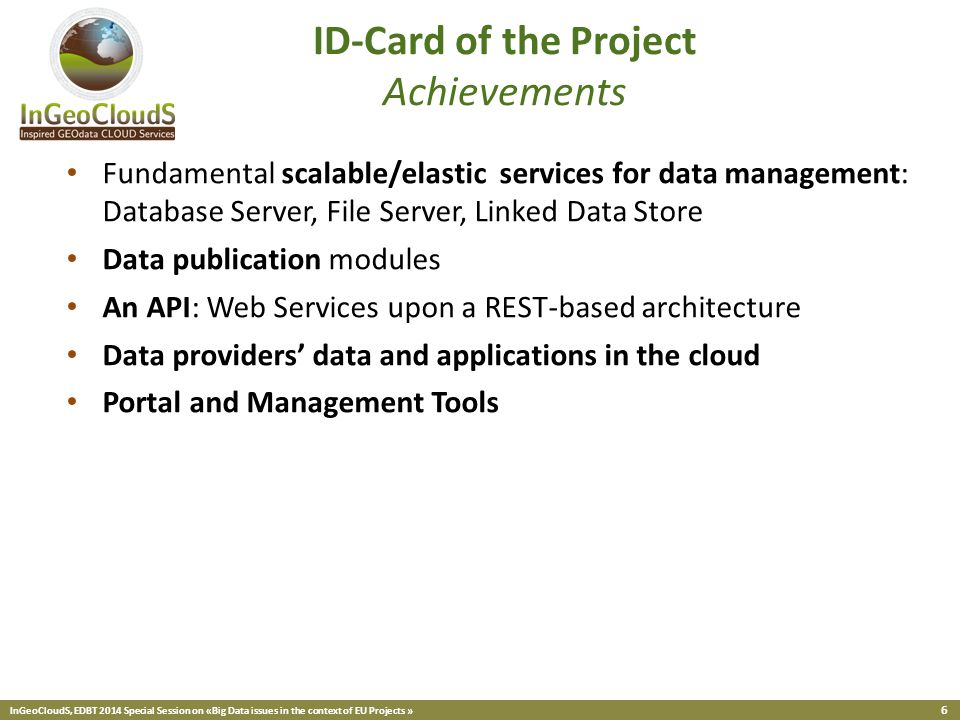 InGeoCloudS, EDBT 2014 Special Session on «Big Data issues in the context of EU Projects » 6 Fundamental scalable/elastic services for data management: Database Server, File Server, Linked Data Store Data publication modules An API: Web Services upon a REST-based architecture Data providers' data and applications in the cloud Portal and Management Tools ID-Card of the Project Achievements