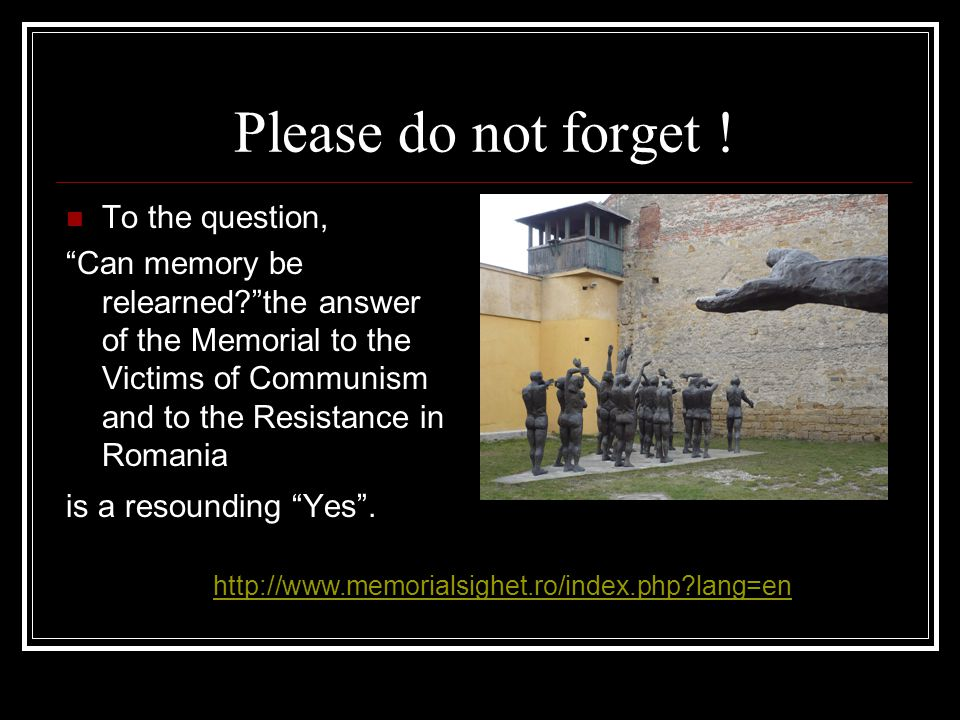"Please do not forget ! To the question, ""Can memory be relearned?""the answer of the Memorial to the Victims of Communism and to the Resistance in Roma"