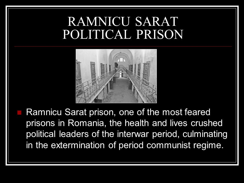 RAMNICU SARAT POLITICAL PRISON Ramnicu Sarat prison, one of the most feared prisons in Romania, the health and lives crushed political leaders of the interwar period, culminating in the extermination of period communist regime.