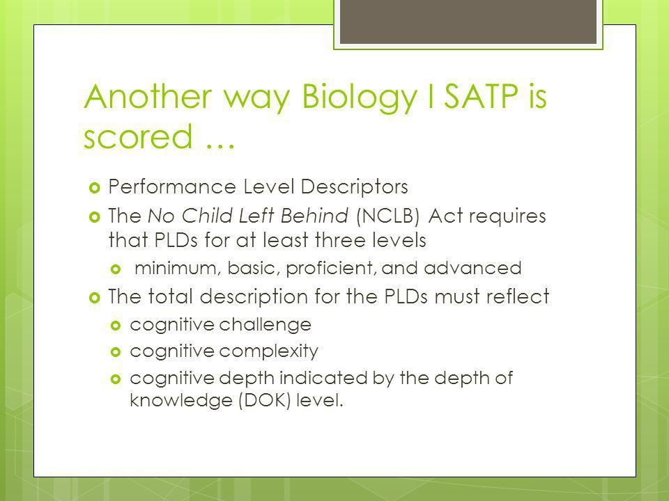 Another way Biology I SATP is scored …  Performance Level Descriptors  The No Child Left Behind (NCLB) Act requires that PLDs for at least three levels  minimum, basic, proficient, and advanced  The total description for the PLDs must reflect  cognitive challenge  cognitive complexity  cognitive depth indicated by the depth of knowledge (DOK) level.