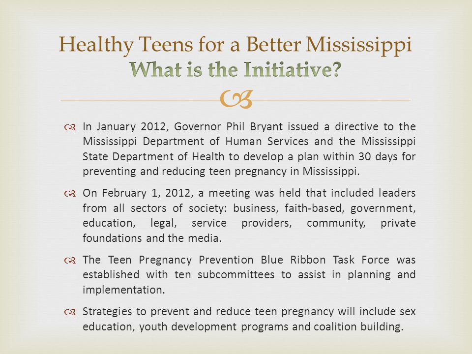   In January 2012, Governor Phil Bryant issued a directive to the Mississippi Department of Human Services and the Mississippi State Department of Health to develop a plan within 30 days for preventing and reducing teen pregnancy in Mississippi.