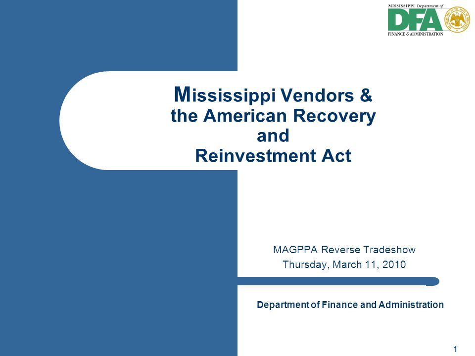 Department of Finance and Administration 1 M ississippi Vendors & the American Recovery and Reinvestment Act MAGPPA Reverse Tradeshow Thursday, March 11, 2010