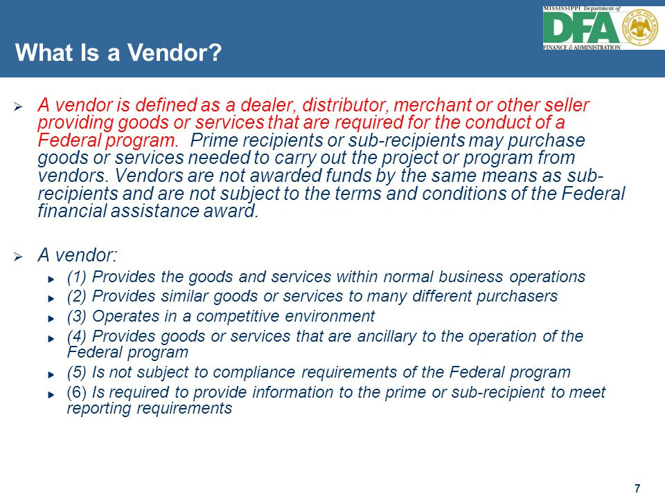 7 7  A vendor is defined as a dealer, distributor, merchant or other seller providing goods or services that are required for the conduct of a Federal program.