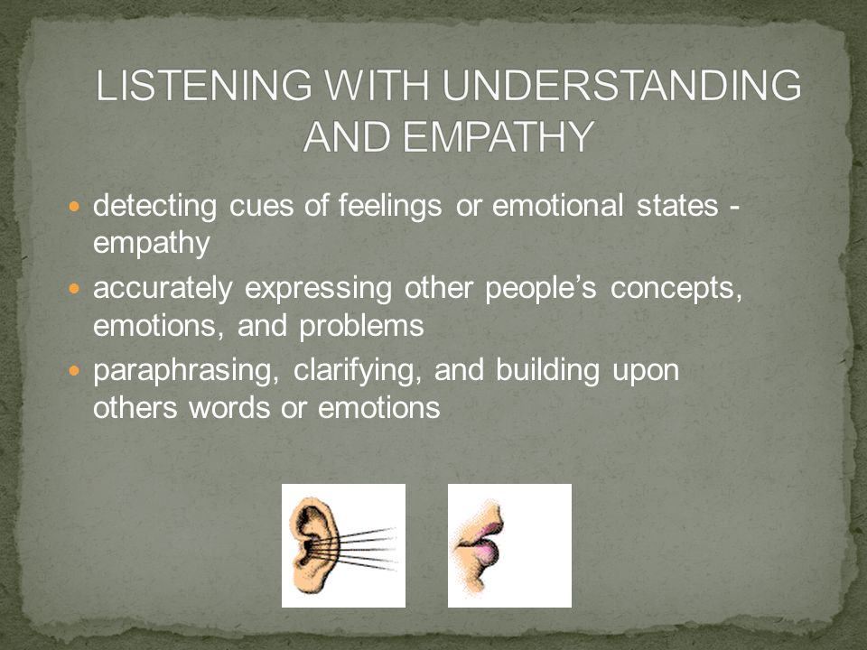 detecting cues of feelings or emotional states - empathy accurately expressing other people's concepts, emotions, and problems paraphrasing, clarifyin