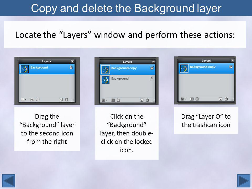Copy and delete the Background layer Locate the Layers window and perform these actions: Drag the Background layer to the second icon from the right Click on the Background layer, then double- click on the locked icon.