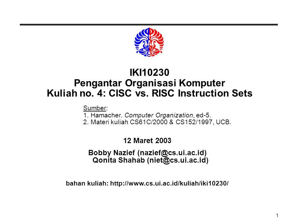 1 IKI10230 Pengantar Organisasi Komputer Kuliah no. 4: CISC vs. RISC Instruction Sets 12 Maret 2003 Bobby Nazief (nazief@cs.ui.ac.id) Qonita Shahab (n