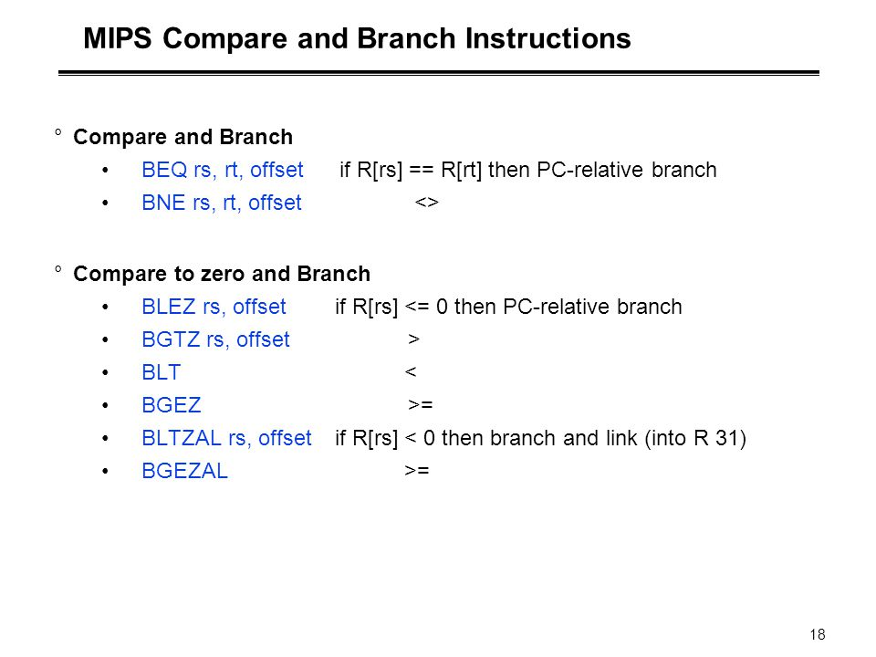 18 MIPS Compare and Branch Instructions °Compare and Branch BEQ rs, rt, offset if R[rs] == R[rt] then PC-relative branch BNE rs, rt, offset <> °Compar