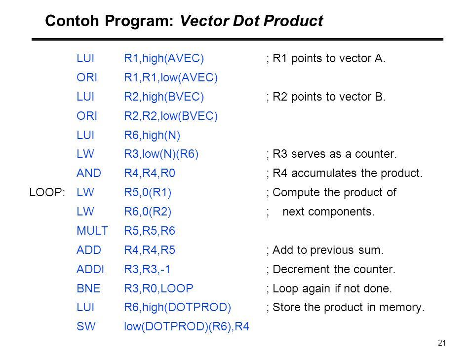 21 Contoh Program: Vector Dot Product LUIR1,high(AVEC); R1 points to vector A. ORIR1,R1,low(AVEC) LUIR2,high(BVEC) ; R2 points to vector B. ORIR2,R2,l