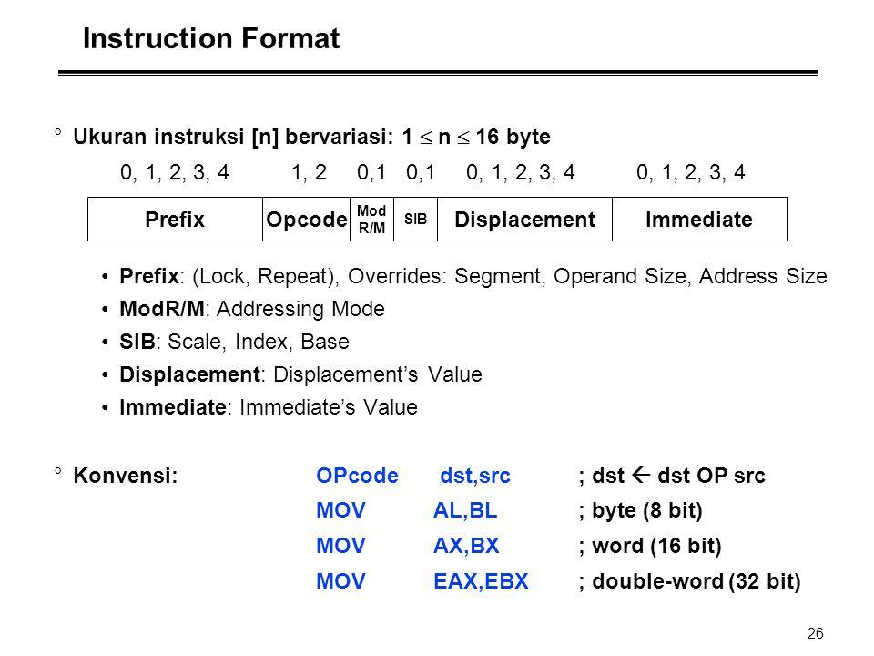 26 Instruction Format °Ukuran instruksi [n] bervariasi: 1  n  16 byte 0, 1, 2, 3, 4 1, 2 0,1 0,1 0, 1, 2, 3, 4 0, 1, 2, 3, 4 Prefix: (Lock, Repeat),