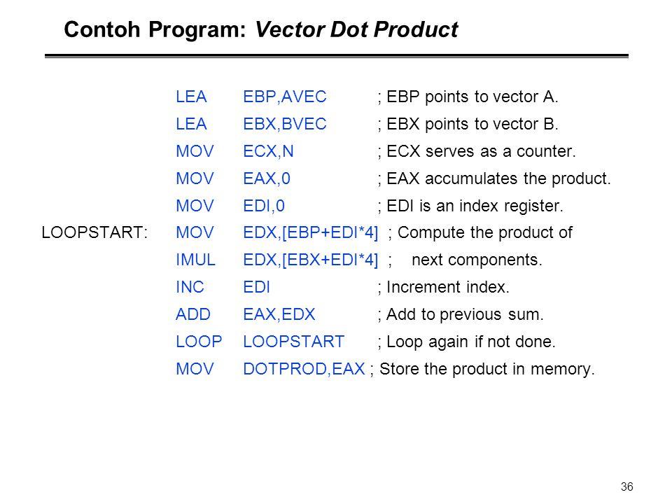 36 Contoh Program: Vector Dot Product LEAEBP,AVEC; EBP points to vector A. LEAEBX,BVEC ; EBX points to vector B. MOVECX,N; ECX serves as a counter. MO